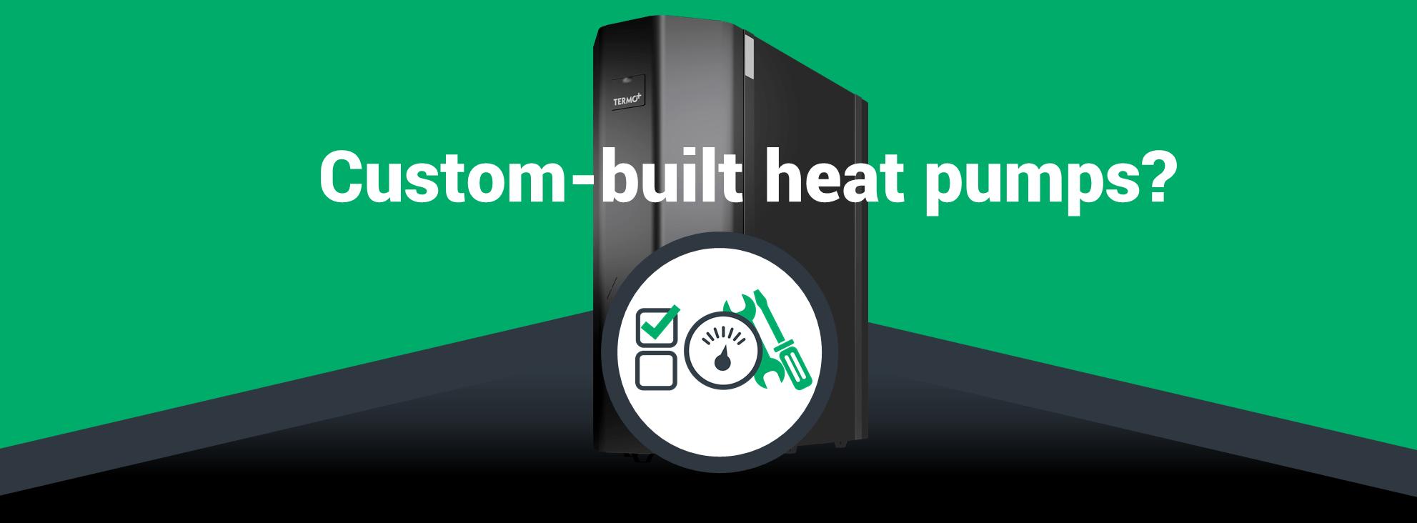Custom-built heat pumps